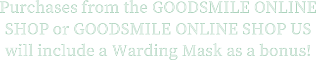 Purchases from the GOODSMILE ONLINE SHOP or GOODSMILE ONLINE SHOP US will include a Warding Mask as a bonus!