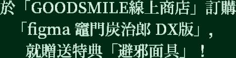 於「GOODSMILE線上商店」訂購「figma 竈門炭治郎 DX版」,就贈送特典「避邪面具」!